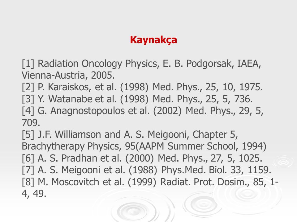 Kaynakça [1] Radiation Oncology Physics, E. B. Podgorsak, IAEA, Vienna-Austria, 2005. [2] P. Karaiskos, et al. (1998) Med. Phys., 25, 10, 1975.